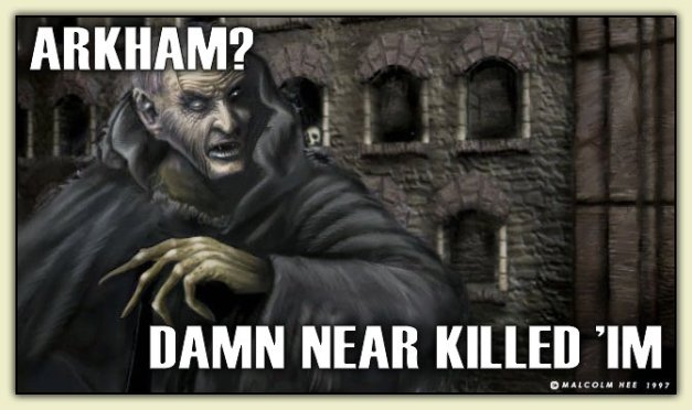 ARKHAM?  DAMN NEAR KILLED 'IM!