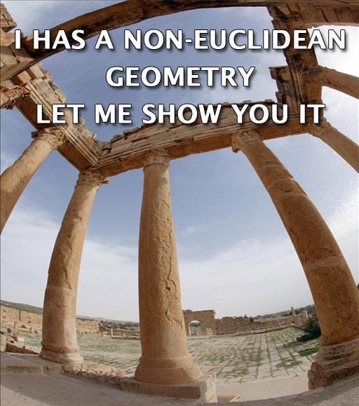 I HAS A NON-EUCLIDEAN GEOMETRY.  LET ME SHOW YOU IT.