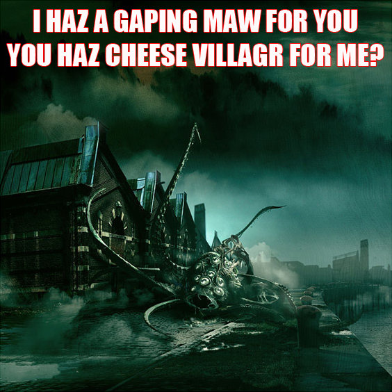 I HAZ A GAPING MAW FOR YOU.  YOU HAZ CHEESE VILLAGR FOR ME?