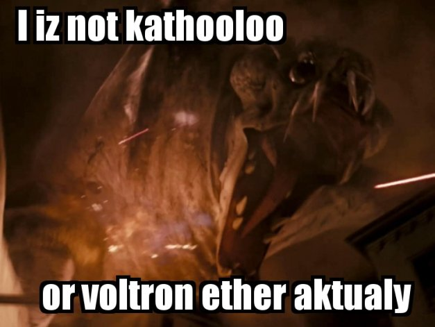 I IZ NOT KATHOOLOO - OR VOLTRON ETHER AKTUALY