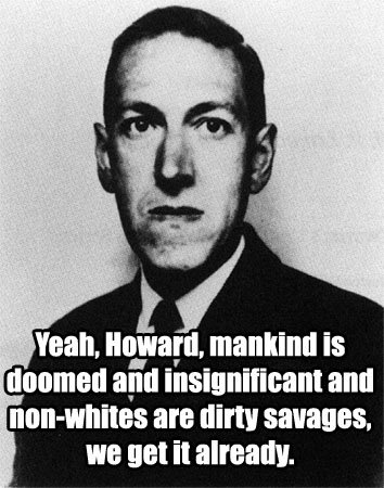 YEAH, HOWARD, MANKIND IS DOOMED AND INSIGNIFICANT AND NON-WHITES ARE DIRTY SAVAGES, WE GET IT ALREADY.